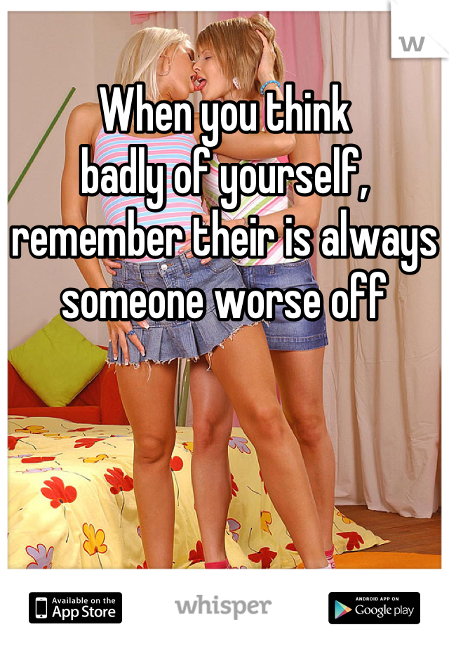 When you think badly of yourself, remember their is always someone worse off