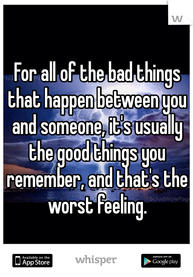 For all of the bad things that happen between you and someone, it's usually the good things you remember, and that's the worst feeling.