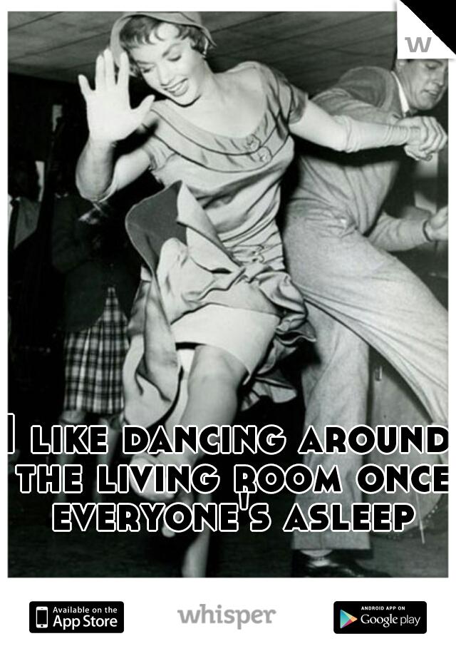 I like dancing around the living room once everyone's asleep