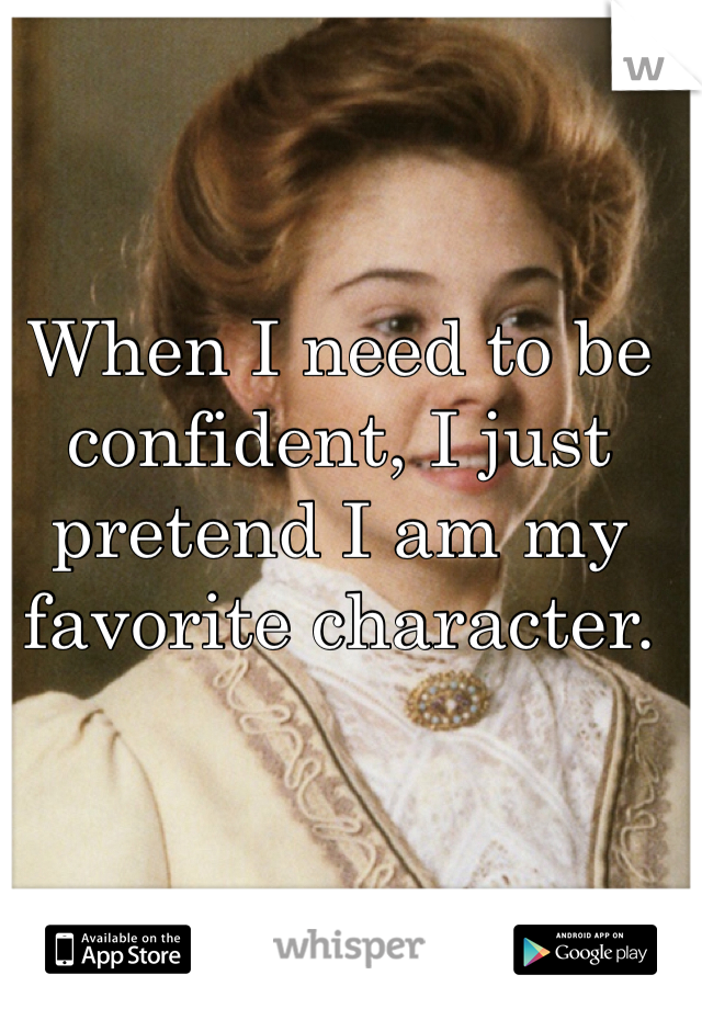 When I need to be confident, I just pretend I am my favorite character.