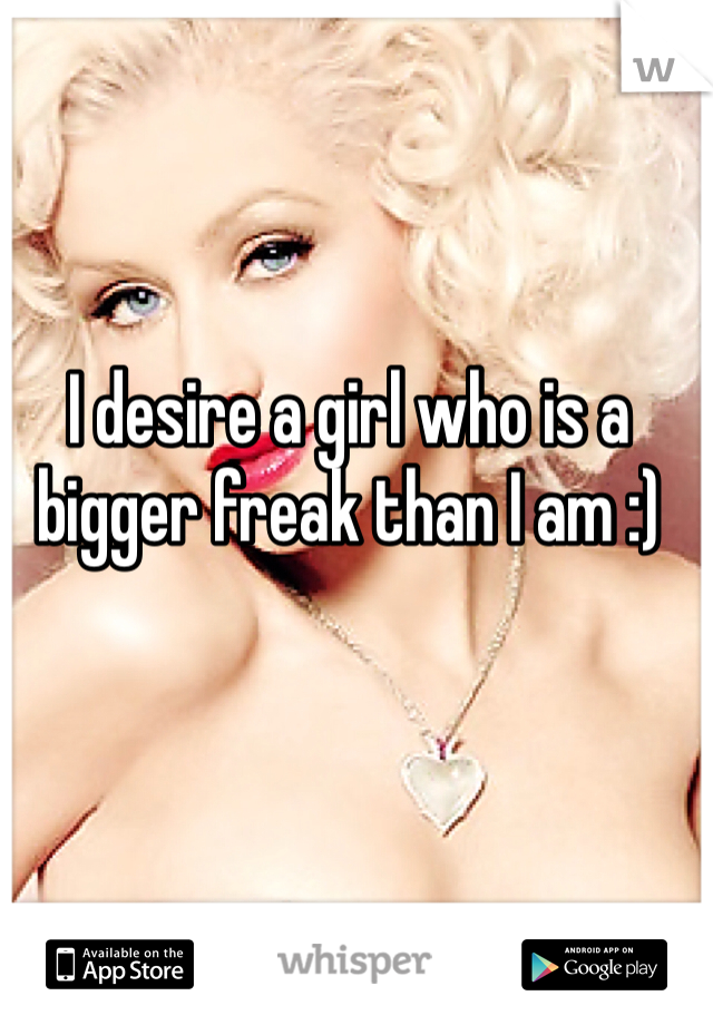 I desire a girl who is a bigger freak than I am :)