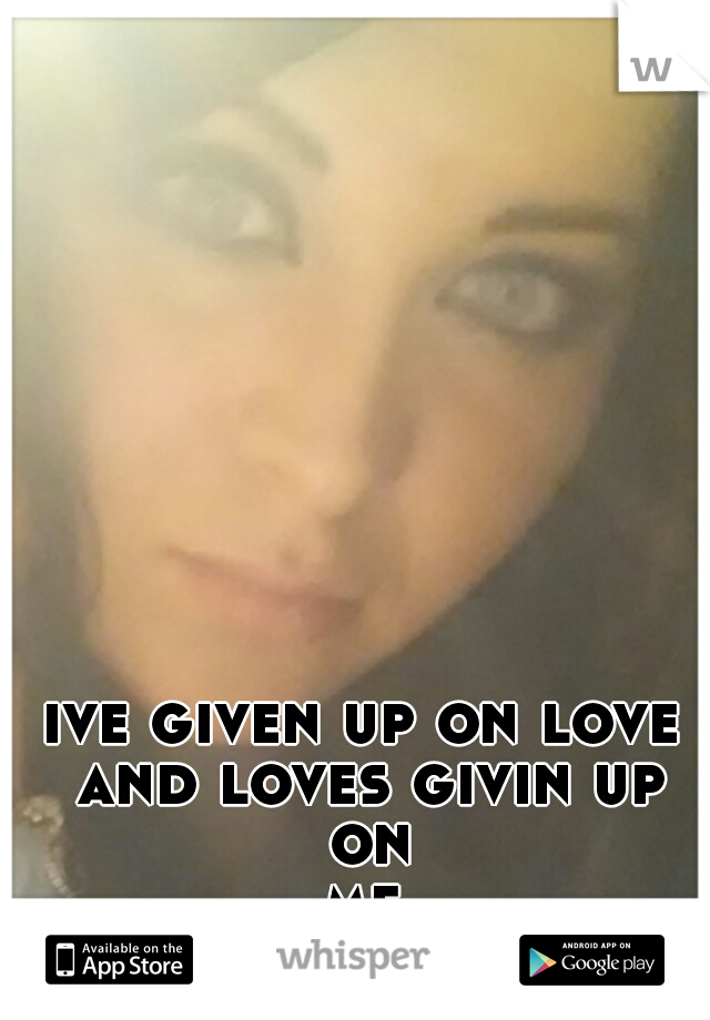 ive given up on love and loves givin up on me...
