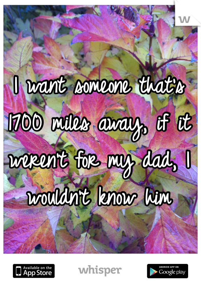 I want someone that's 1700 miles away, if it weren't for my dad, I wouldn't know him