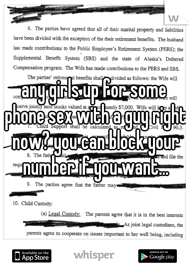 any girls up for some phone sex with a guy right now? you can block your number if you want...