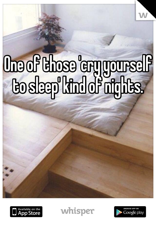 One of those 'cry yourself to sleep' kind of nights.