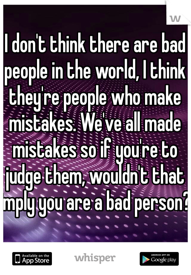 I don't think there are bad people in the world, I think they're people who make mistakes. We've all made mistakes so if you're to judge them, wouldn't that imply you are a bad person?