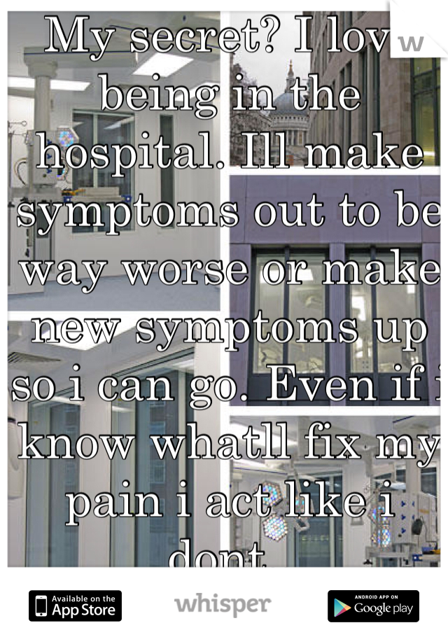 My secret? I love being in the hospital. Ill make symptoms out to be way worse or make new symptoms up so i can go. Even if i know whatll fix my pain i act like i dont..