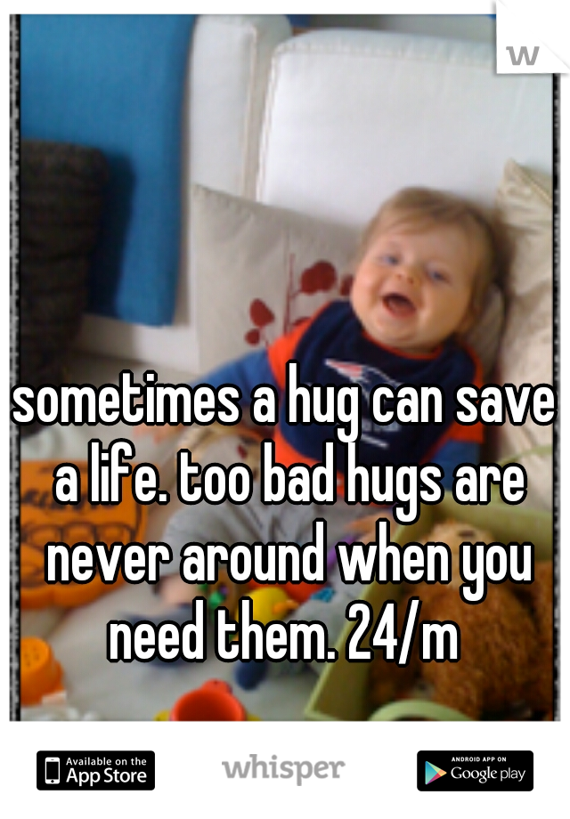 sometimes a hug can save a life. too bad hugs are never around when you need them. 24/m
