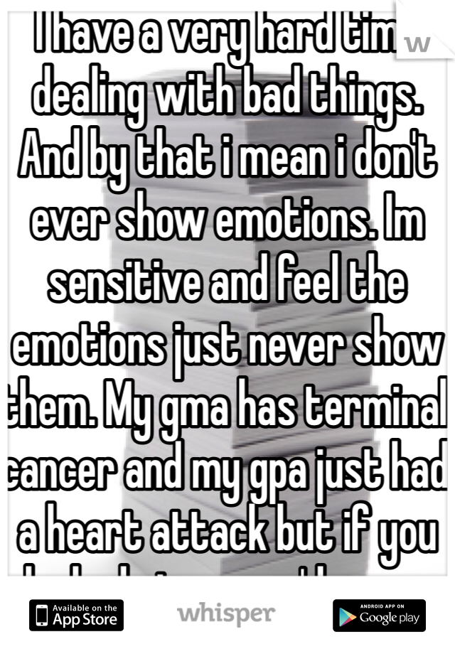 I have a very hard time dealing with bad things. And by that i mean i don't ever show emotions. Im sensitive and feel the emotions just never show them. My gma has terminal cancer and my gpa just had a heart attack but if you looked at me you'd never know this.