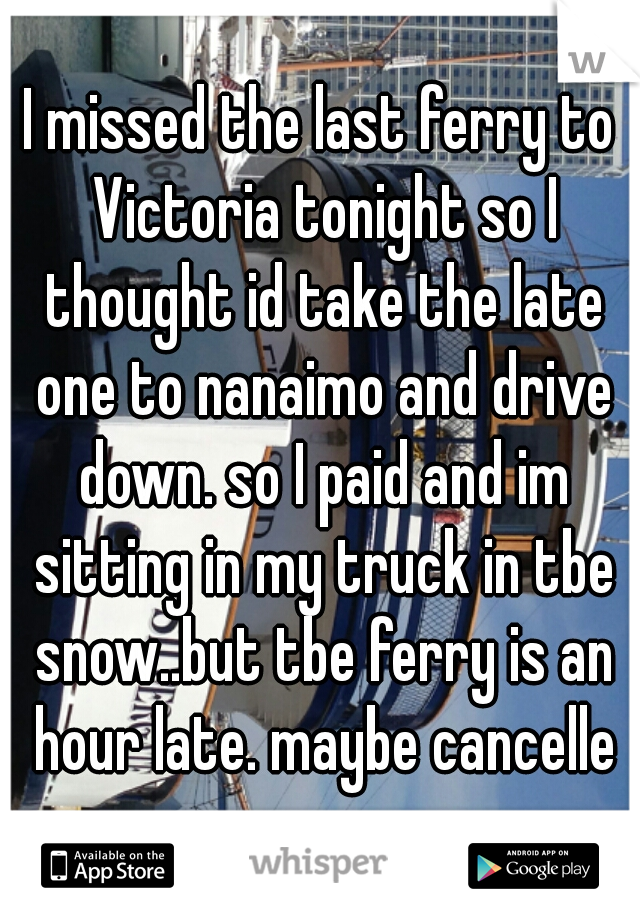 I missed the last ferry to Victoria tonight so I thought id take the late one to nanaimo and drive down. so I paid and im sitting in my truck in tbe snow..but tbe ferry is an hour late. maybe cancelle