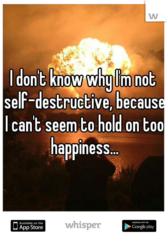 I don't know why I'm not self-destructive, because I can't seem to hold on too happiness...