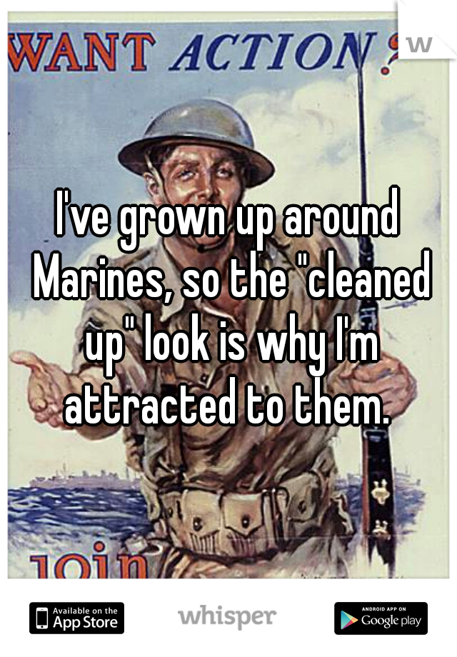 "I've grown up around Marines, so the ""cleaned up"" look is why I'm attracted to them."