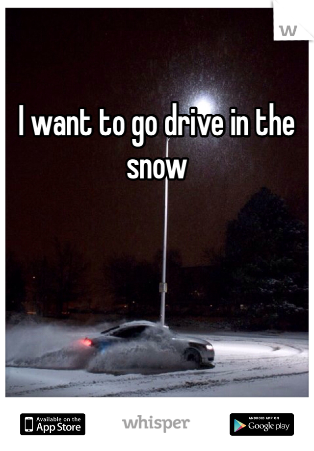 I want to go drive in the snow