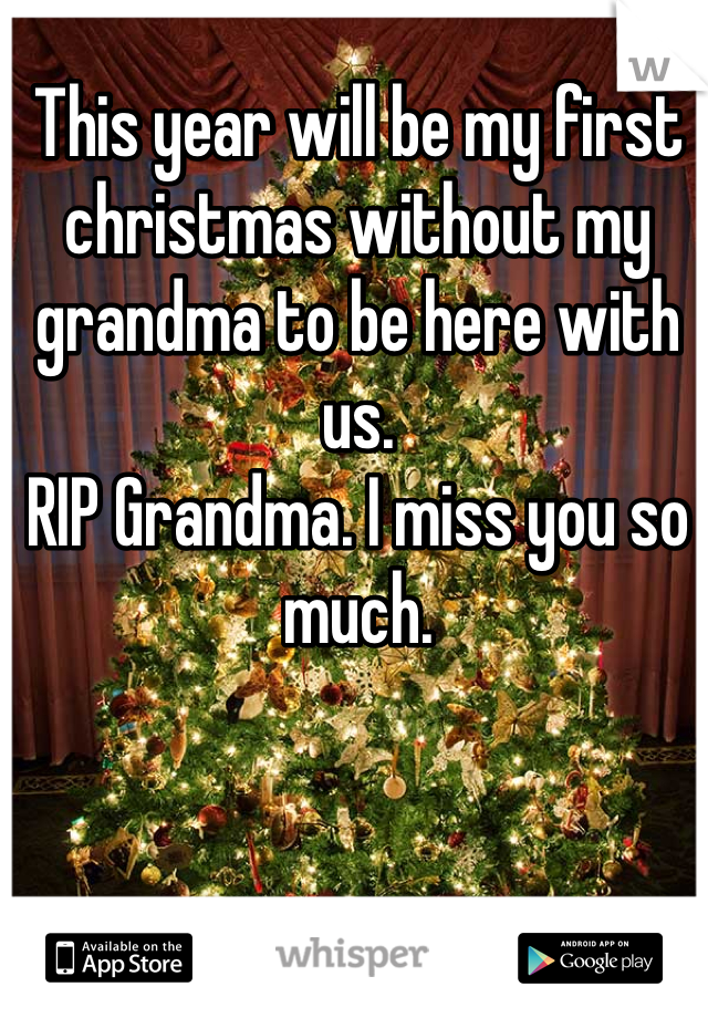 This year will be my first christmas without my grandma to be here with us.  RIP Grandma. I miss you so much.