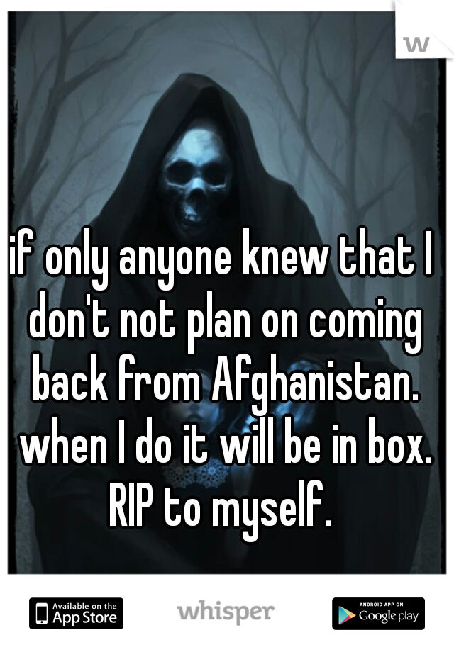 if only anyone knew that I don't not plan on coming back from Afghanistan. when I do it will be in box. RIP to myself.