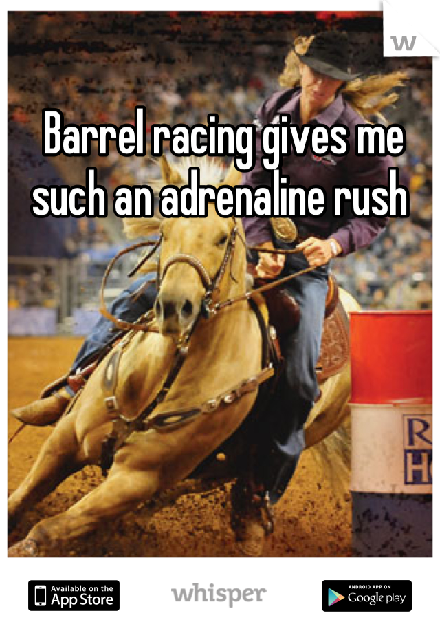Barrel racing gives me such an adrenaline rush