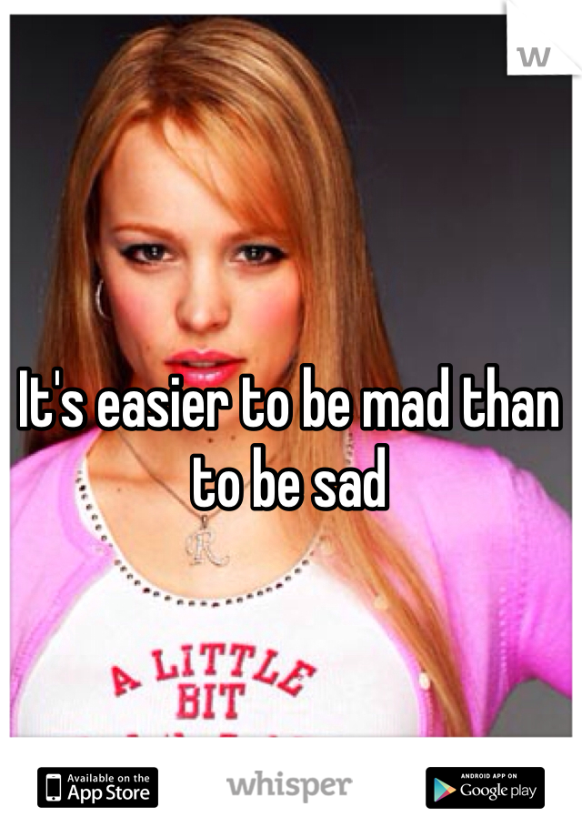 It's easier to be mad than to be sad