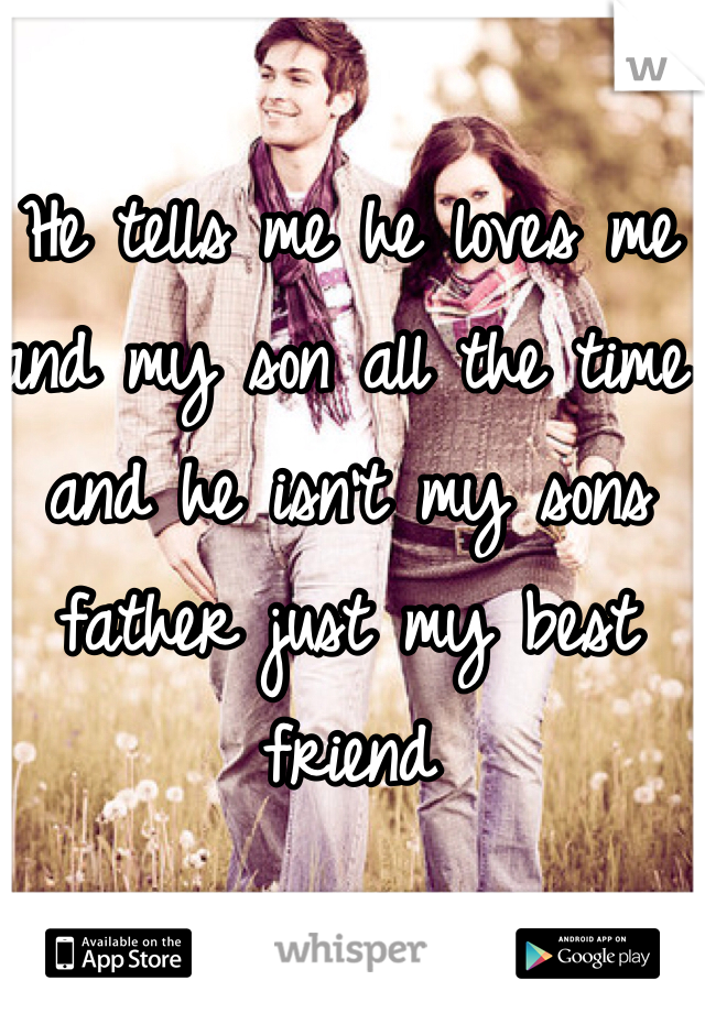 He tells me he loves me and my son all the time and he isn't my sons father just my best friend