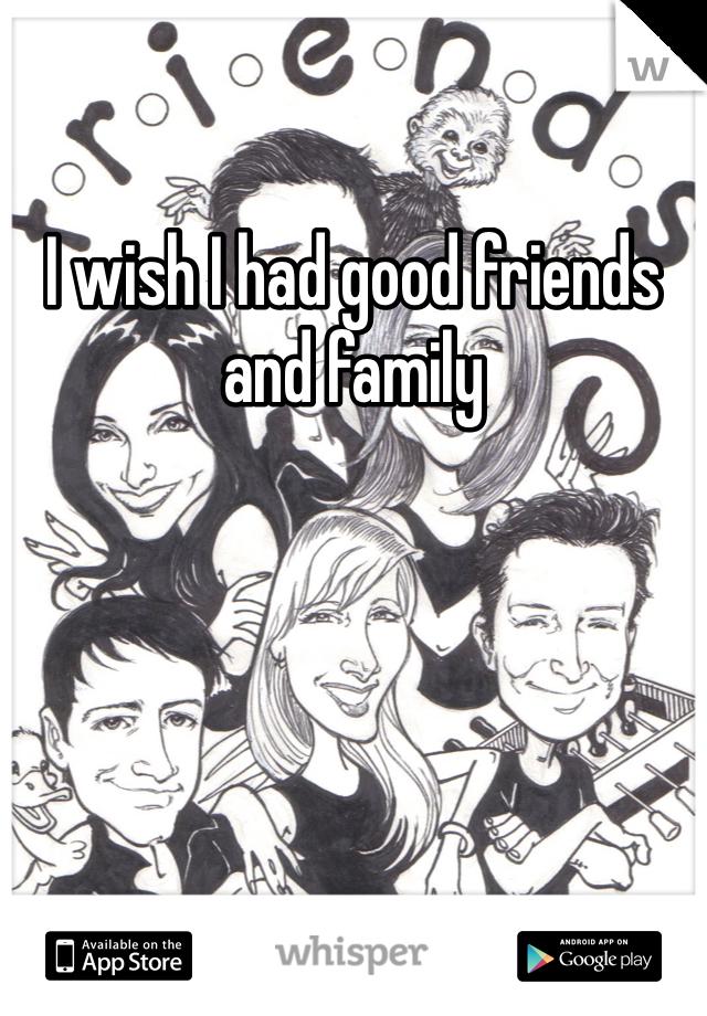 I wish I had good friends and family