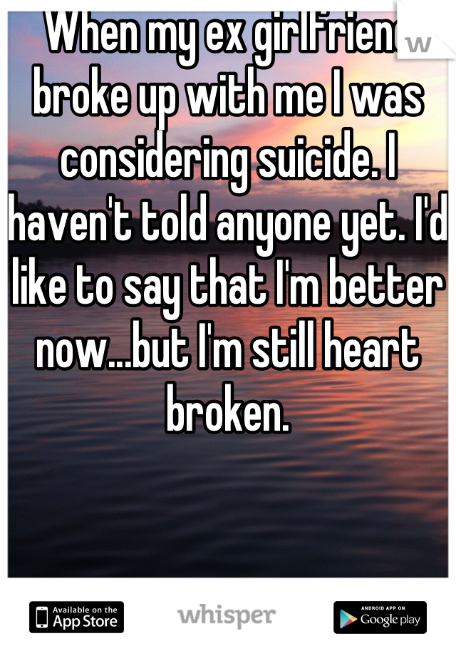 When my ex girlfriend broke up with me I was considering suicide. I haven't told anyone yet. I'd like to say that I'm better now...but I'm still heart broken.