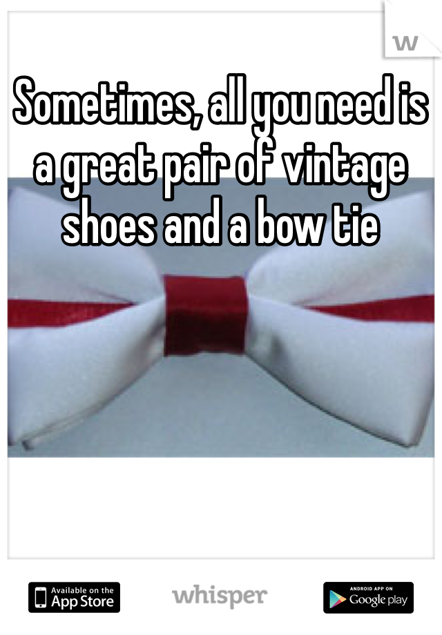Sometimes, all you need is a great pair of vintage shoes and a bow tie