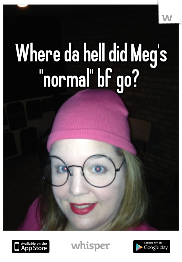 "Where da hell did Meg's ""normal"" bf go?"