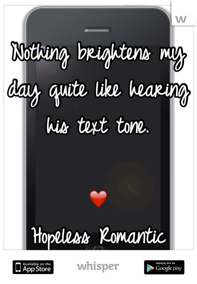 Nothing brightens my day quite like hearing his text tone.  ❤️ Hopeless Romantic
