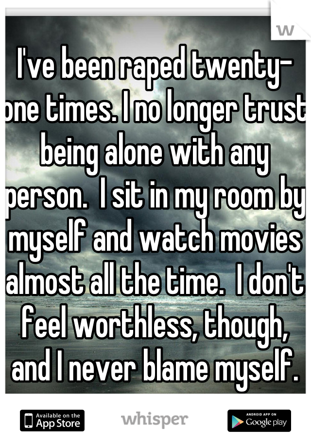 I've been raped twenty-one times. I no longer trust being alone with any person.  I sit in my room by myself and watch movies almost all the time.  I don't feel worthless, though, and I never blame myself.