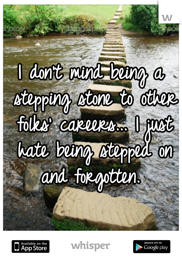 I don't mind being a stepping stone to other folks' careers... I just hate being stepped on and forgotten.