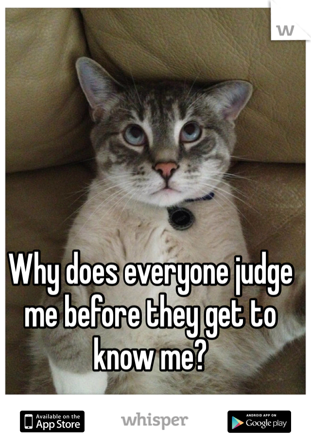 Why does everyone judge me before they get to know me?