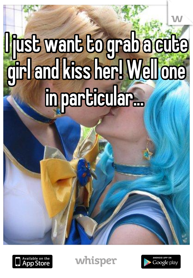 I just want to grab a cute girl and kiss her! Well one in particular...