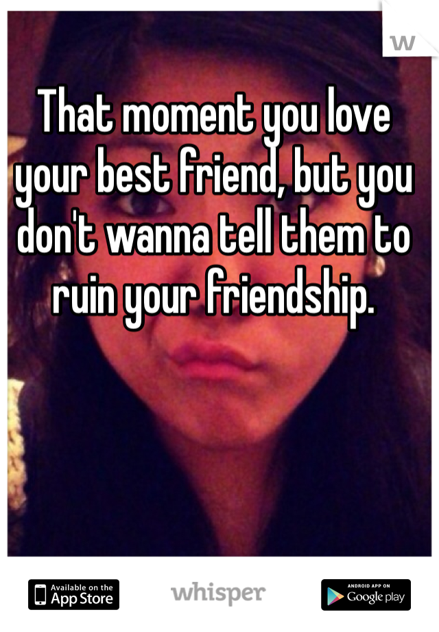 That moment you love your best friend, but you don't wanna tell them to ruin your friendship.