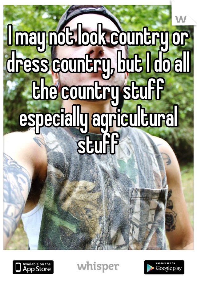 I may not look country or dress country, but I do all the country stuff especially agricultural stuff