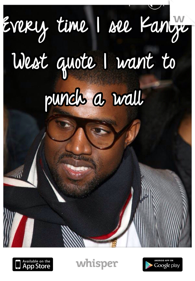 Every time I see Kanye West quote I want to punch a wall