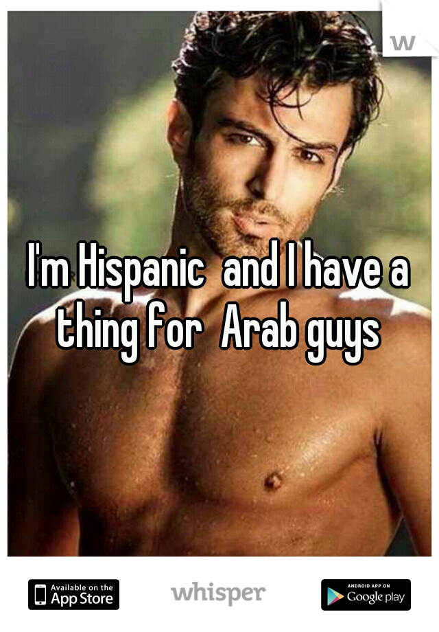 I'm Hispanic  and I have a thing for  Arab guys