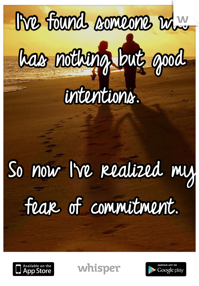 I've found someone who has nothing but good intentions.  So now I've realized my fear of commitment.