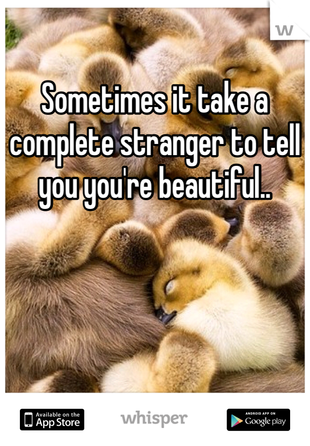 Sometimes it take a complete stranger to tell you you're beautiful..