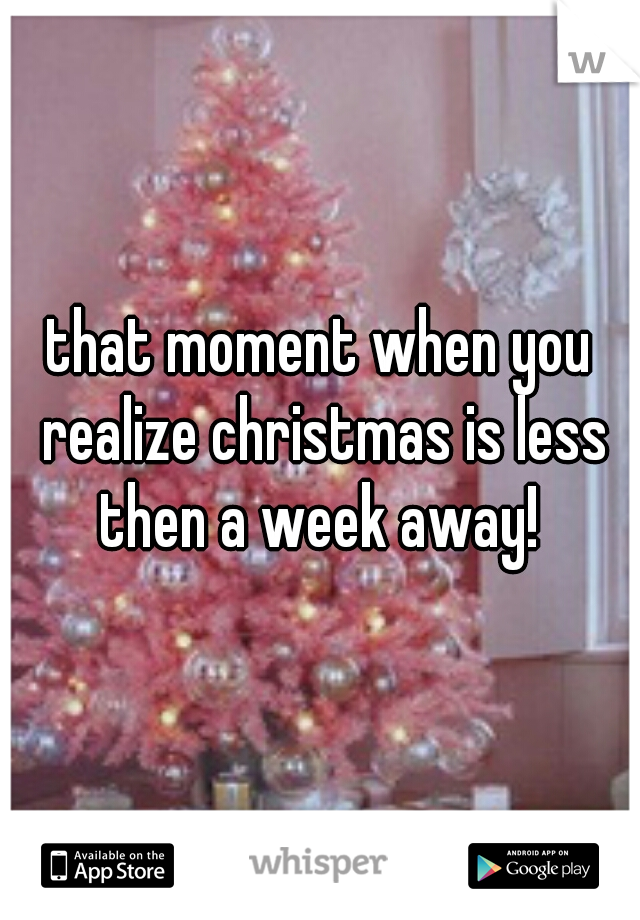 that moment when you realize christmas is less then a week away!