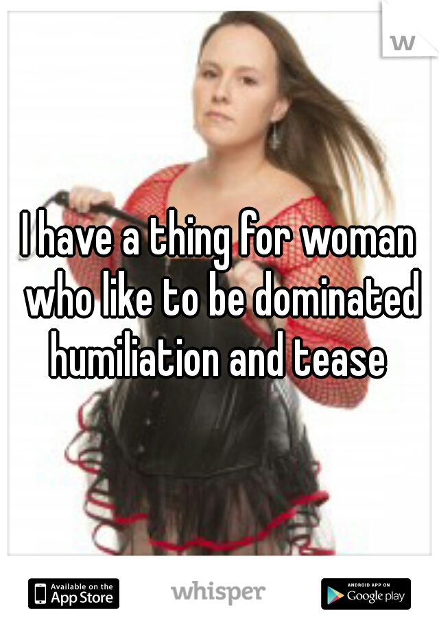 I have a thing for woman who like to be dominated humiliation and tease