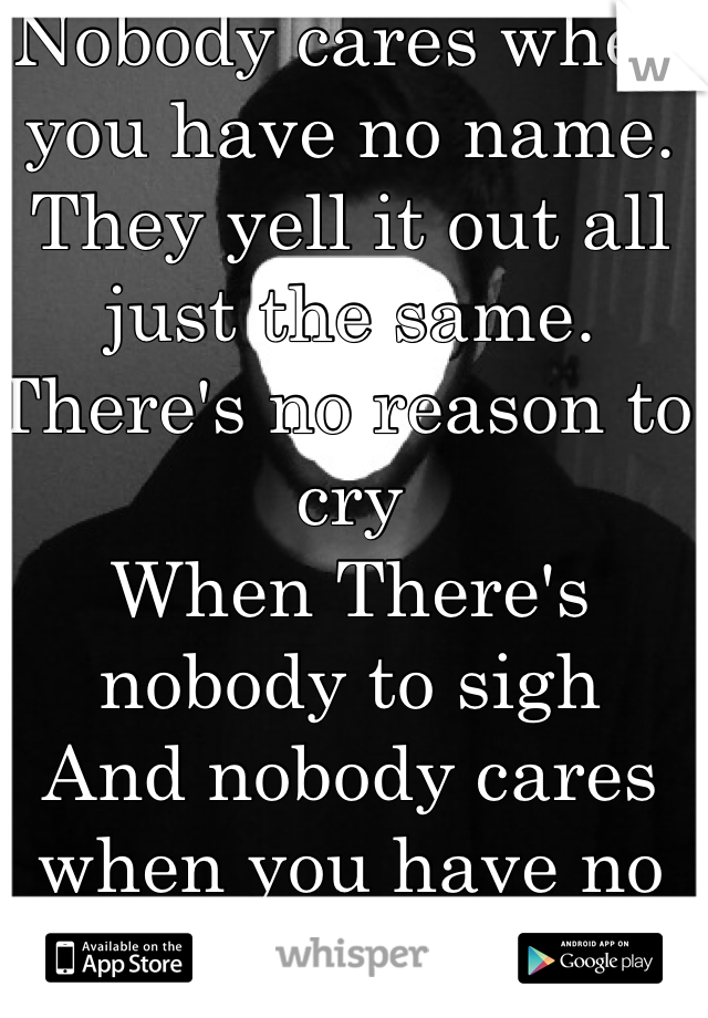 Nobody cares when you have no name. They yell it out all just the same.  There's no reason to cry  When There's nobody to sigh  And nobody cares when you have no name.