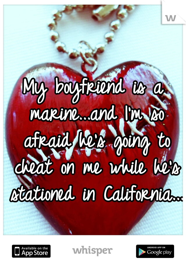 My boyfriend is a marine...and I'm so afraid he's going to cheat on me while he's stationed in California...