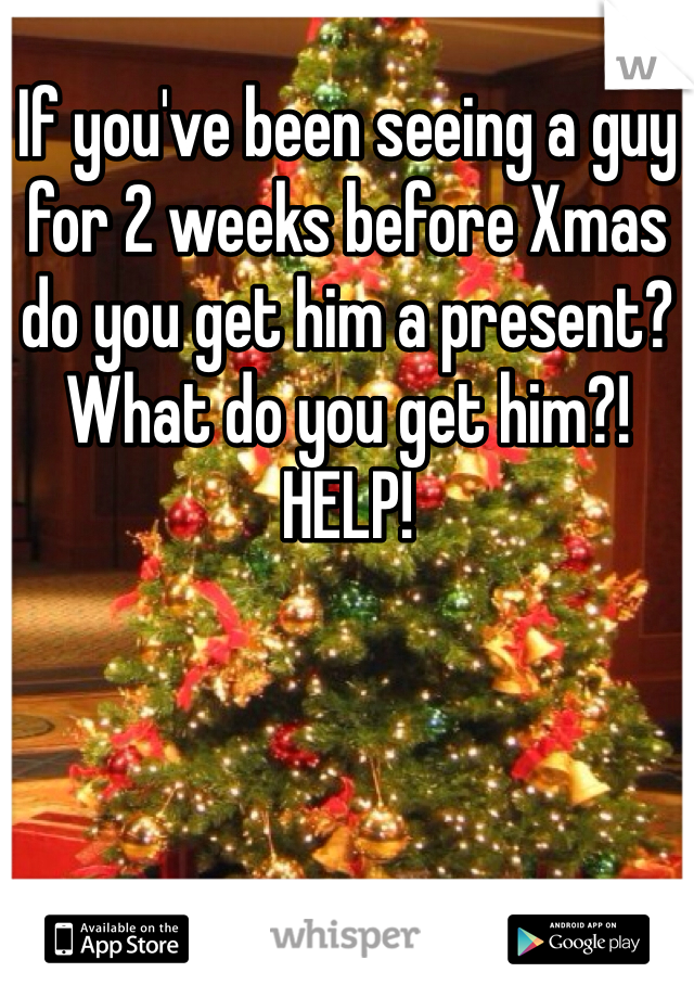 If you've been seeing a guy for 2 weeks before Xmas do you get him a present? What do you get him?! HELP!