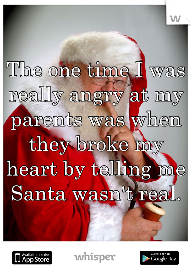 The one time I was really angry at my parents was when they broke my heart by telling me Santa wasn't real.