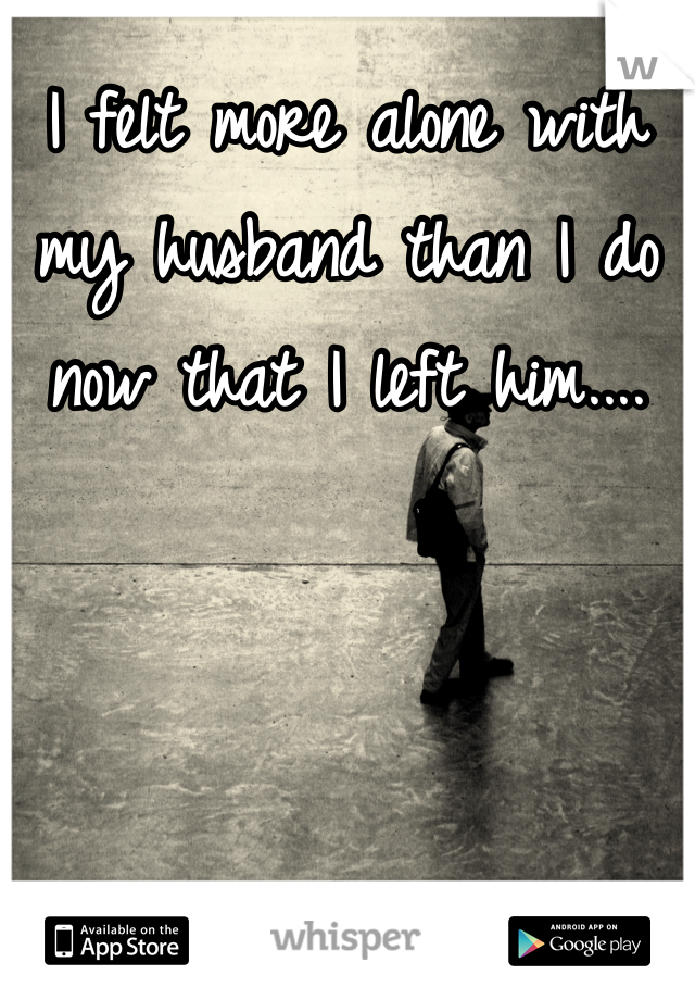 I felt more alone with my husband than I do now that I left him....