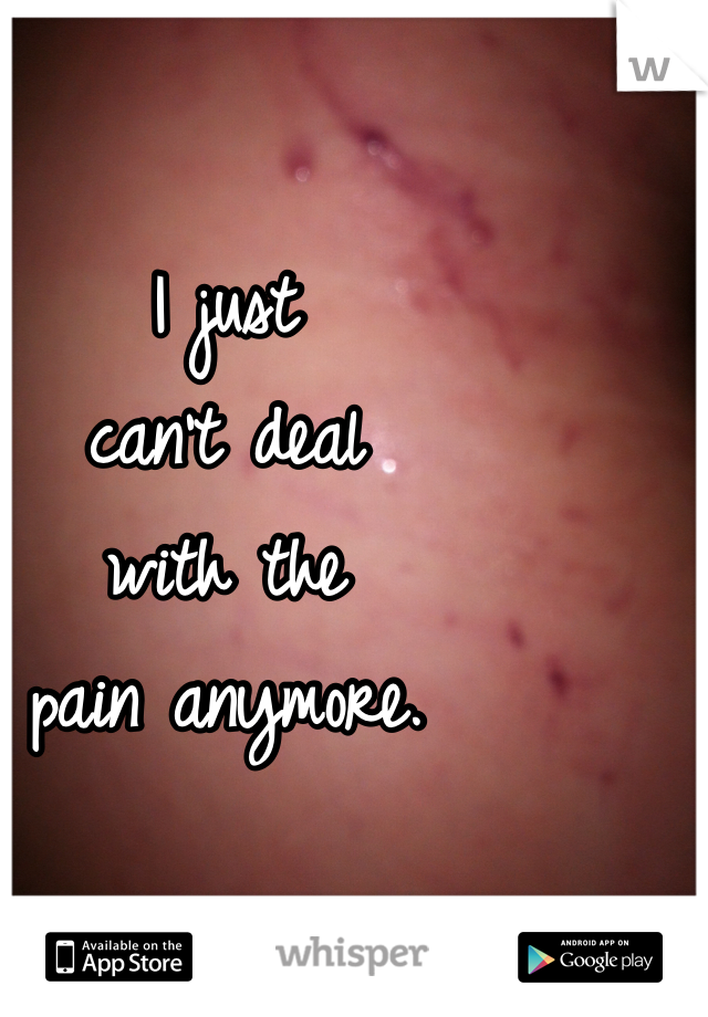 I just can't deal  with the  pain anymore.