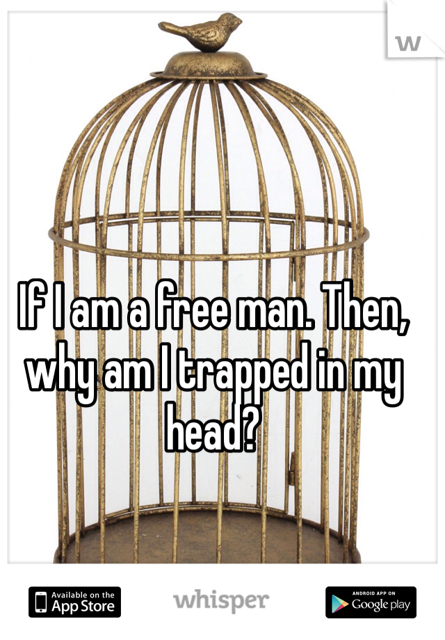 If I am a free man. Then, why am I trapped in my head?