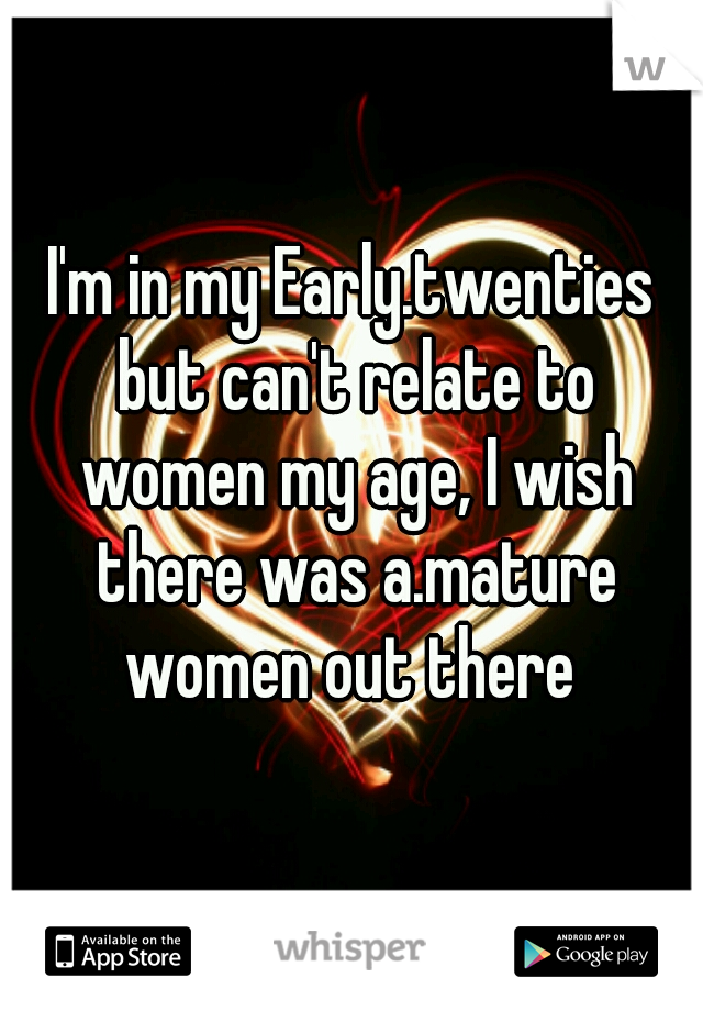 I'm in my Early.twenties but can't relate to women my age, I wish there was a.mature women out there