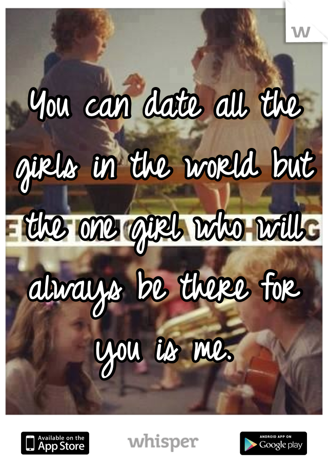 You can date all the girls in the world but the one girl who will always be there for you is me.