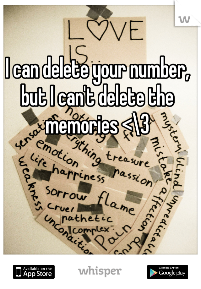 I can delete your number, but I can't delete the memories <\3