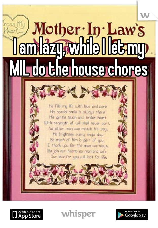 I am lazy, while I let my MIL do the house chores